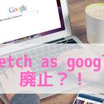 新しいグーグルサーチコンソールのfetch as googleが廃止?!でも見つけた!