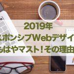 2019年レスポンシブWebデザインはもはやマスト!その理由…